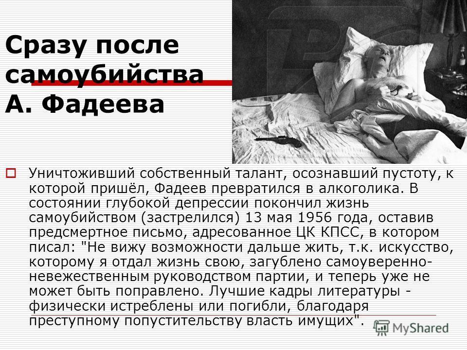 Cразу после самоубийства А. Фадеева Уничтоживший собственный талант, осознавший пустоту, к которой пришёл, Фадеев превратился в алкоголика. В состоянии глубокой депрессии покончил жизнь самоубийством (застрелился) 13 мая 1956 года, оставив предсмертн