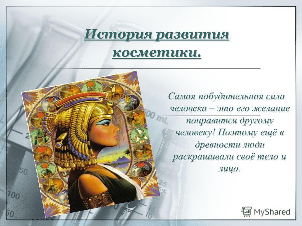 История развития косметики. Самая побудительная сила человека – это его желание понравится другому человеку! Поэтому ещё в древности люди раскрашивали своё тело и лицо.