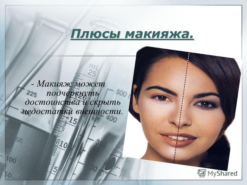 Плюсы макияжа. - Макияж может подчеркнуть достоинства и скрыть недостатки внешности.