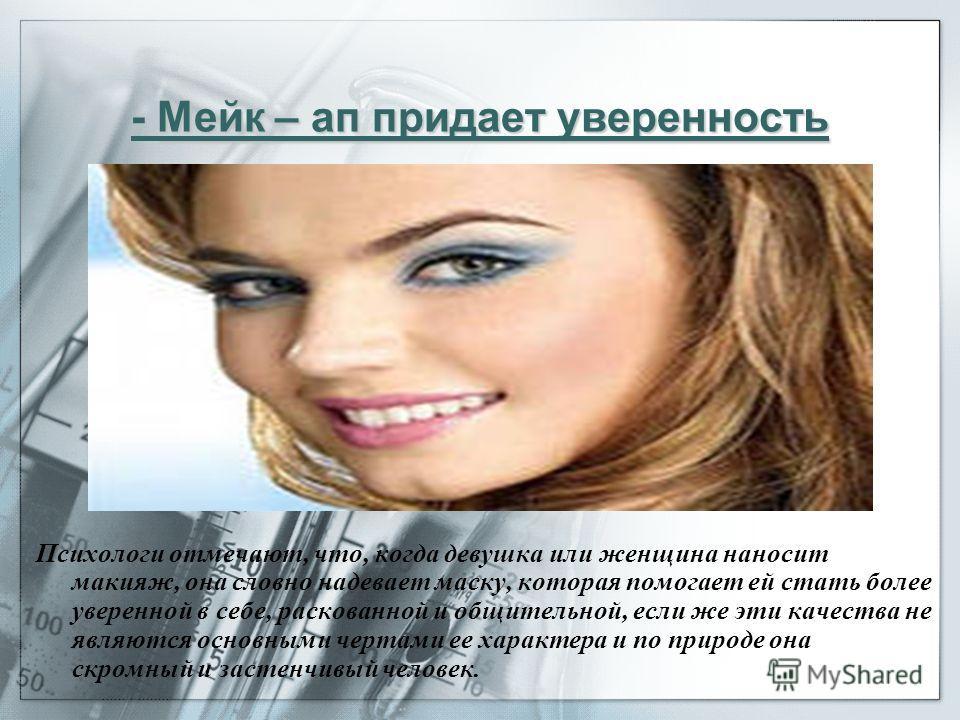 Мейк – ап придает уверенность - Мейк – ап придает уверенность Психологи отмечают, что, когда девушка или женщина наносит макияж, она словно надевает маску, которая помогает ей стать более уверенной в себе, раскованной и общительной, если же эти качес