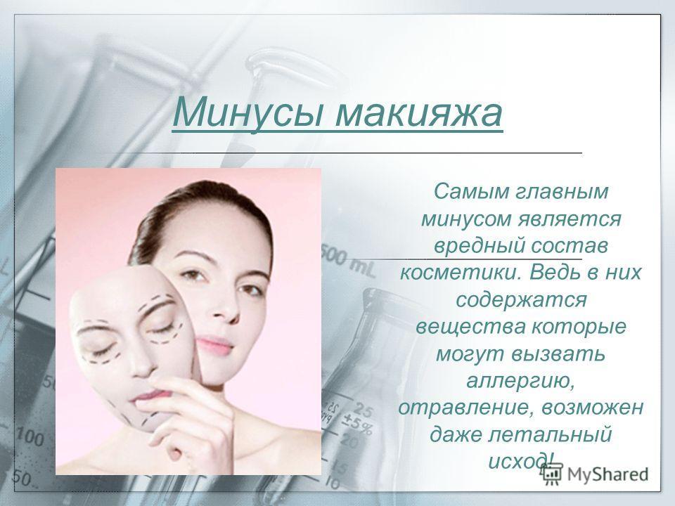 Минусы макияжа Самым главным минусом является вредный состав косметики. Ведь в них содержатся вещества которые могут вызвать аллергию, отравление, возможен даже летальный исход!