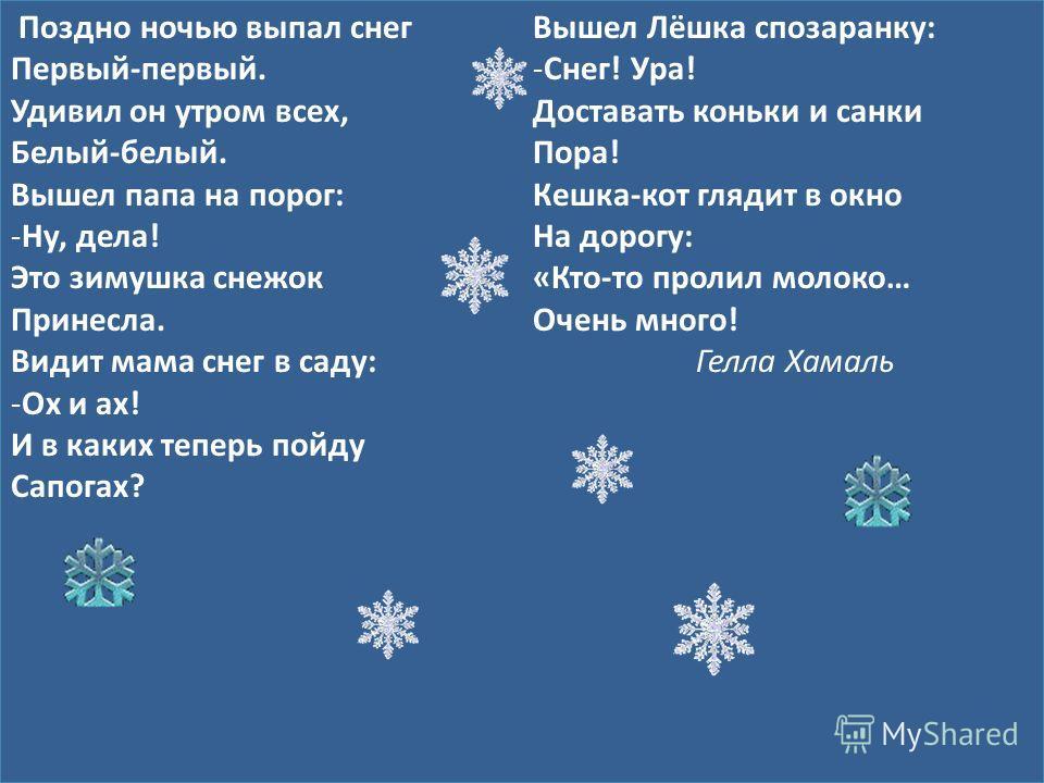 Поздно ночью выпал снег Первый-первый. Удивил он утром всех, Белый-белый. Вышел папа на порог: -Ну, дела! Это зимушка снежок Принесла. Видит мама снег в саду: -Ох и ах! И в каких теперь пойду Сапогах? Вышел Лёшка спозаранку: -Снег! Ура! Доставать кон