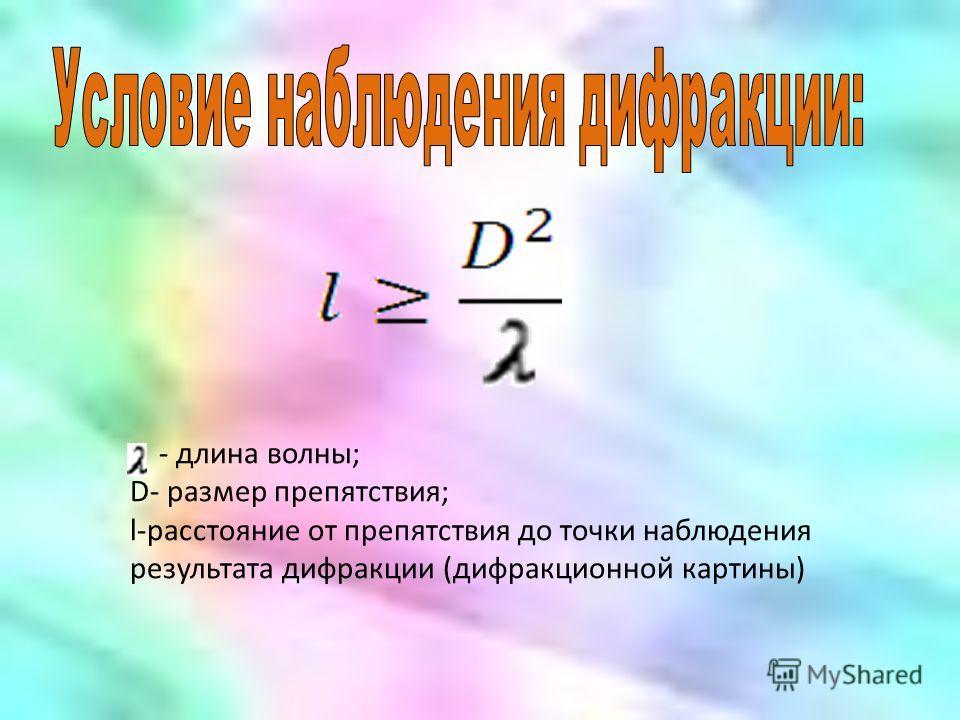 - длина волны; D- размер препятствия; l-расстояние от препятствия до точки наблюдения результата дифракции (дифракционной картины)