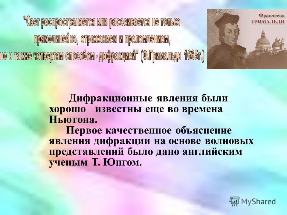 Дифракционные явления были хорошо известны еще во времена Ньютона. Первое качественное объяснение явления дифракции на основе волновых представлений было дано английским ученым Т. Юнгом.