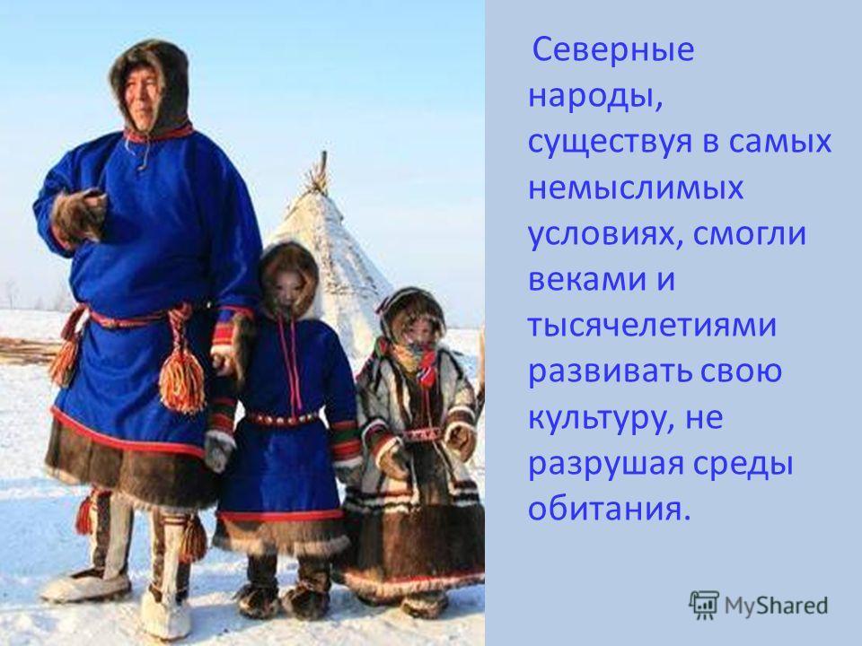Северные народы, существуя в самых немыслимых условиях, смогли веками и тысячелетиями развивать свою культуру, не разрушая среды обитания.