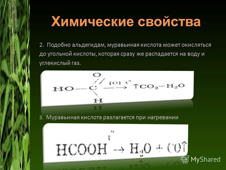 Химические свойства 2. Подобно альдегидам, муравьиная кислота может окисляться до угольной кислоты, которая сразу же распадается на воду и углекислый газ. 3. Муравьиная кислота разлагается при нагревании