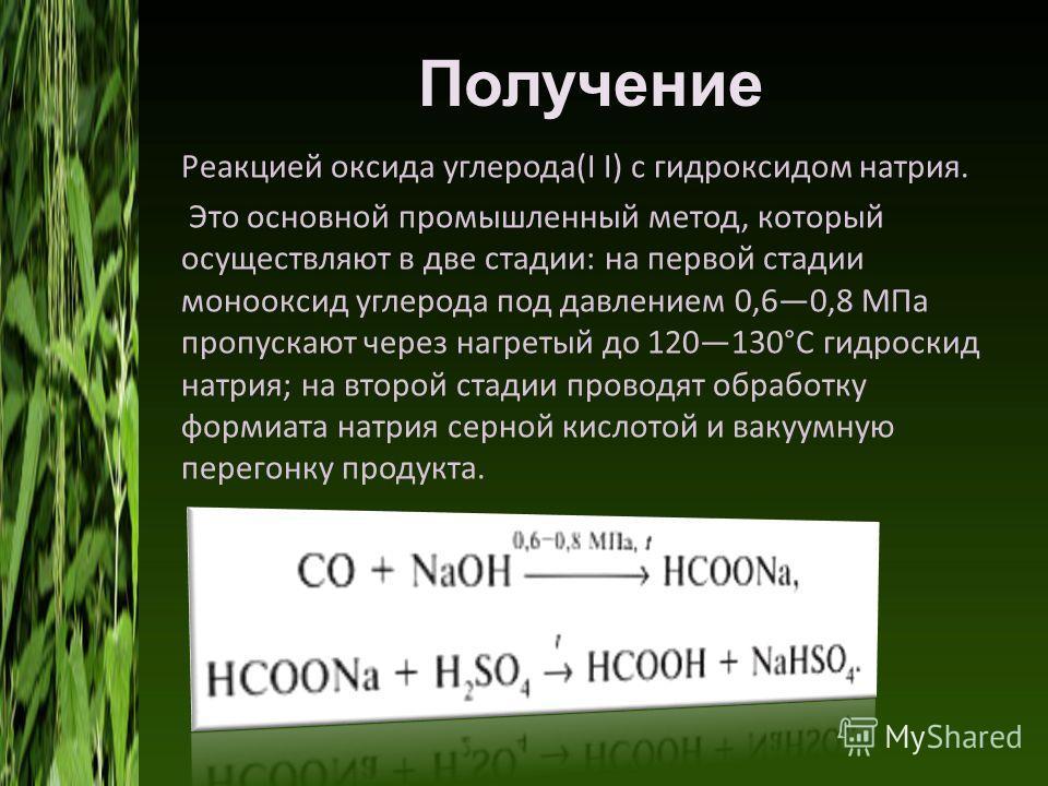 Получение Реакцией оксида углерода(I I) с гидроксидом натрия. Это основной промышленный метод, который осуществляют в две стадии: на первой стадии монооксид углерода под давлением 0,60,8 МПа пропускают через нагретый до 120130°C гидроскид натрия; на