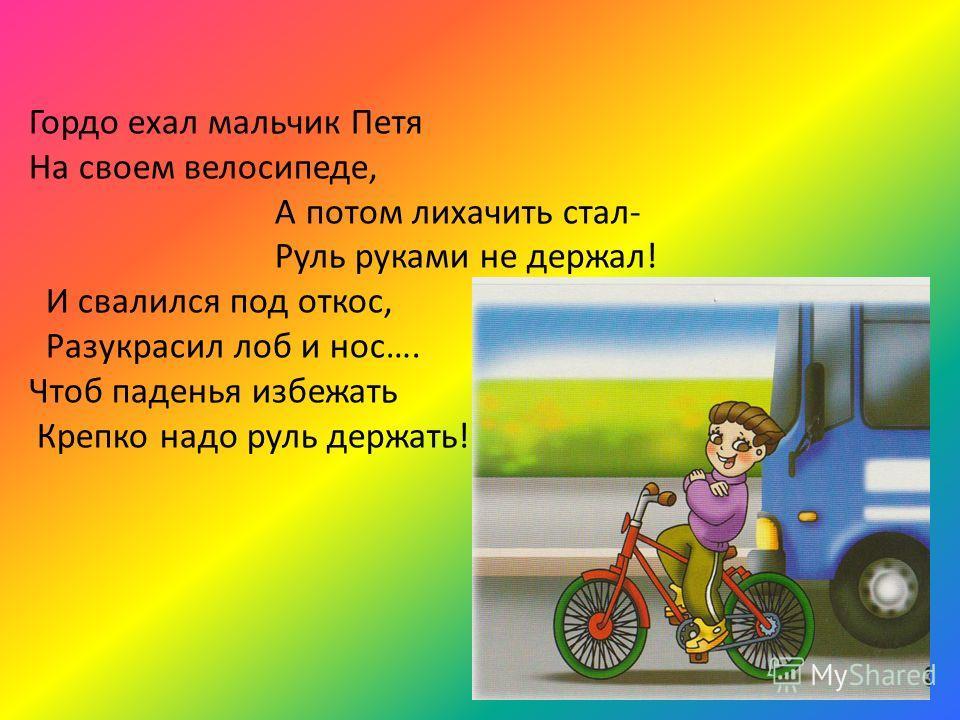 Гордо ехал мальчик Петя На своем велосипеде, А потом лихачить стал- Руль руками не держал! И свалился под откос, Разукрасил лоб и нос…. Чтоб паденья избежать Крепко надо руль держать!