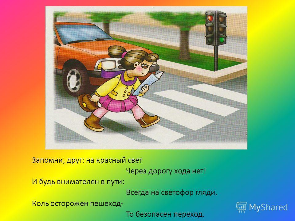 Запомни, друг: на красный свет Через дорогу хода нет! И будь внимателен в пути: Всегда на светофор гляди. Коль осторожен пешеход- То безопасен переход.