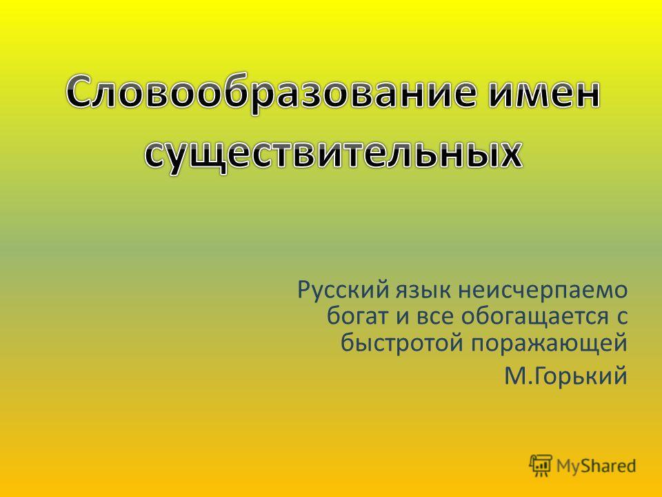 Русский язык неисчерпаемо богат и все обогащается с быстротой поражающей М.Горький