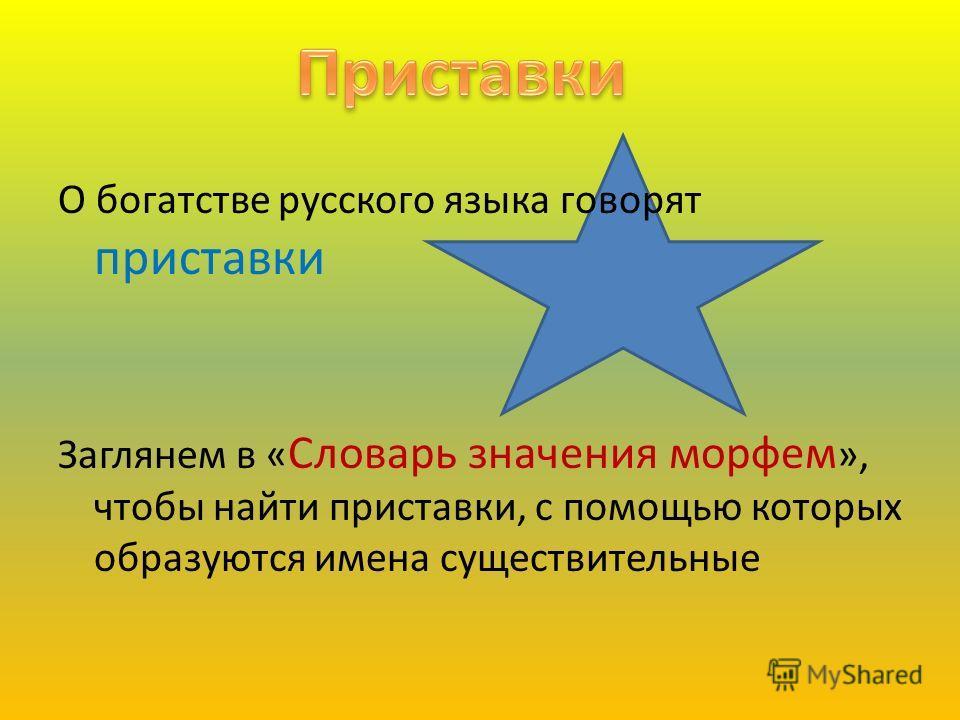 О богатстве русского языка говорят приставки Заглянем в « Словарь значения морфем », чтобы найти приставки, с помощью которых образуются имена существительные