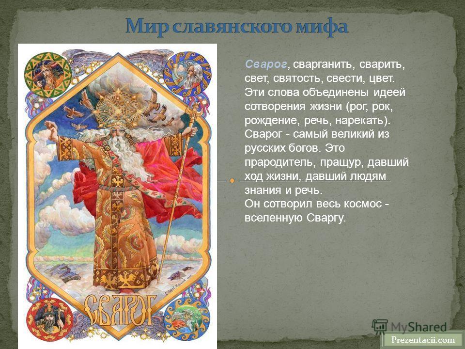 Prezentacii.com Сварог, сварганить, сварить, свет, святость, свести, цвет. Эти слова объединены идеей сотворения жизни (рог, рок, рождение, речь, нарекать). Сварог - самый великий из русских богов. Это прародитель, пращур, давший ход жизни, давший лю