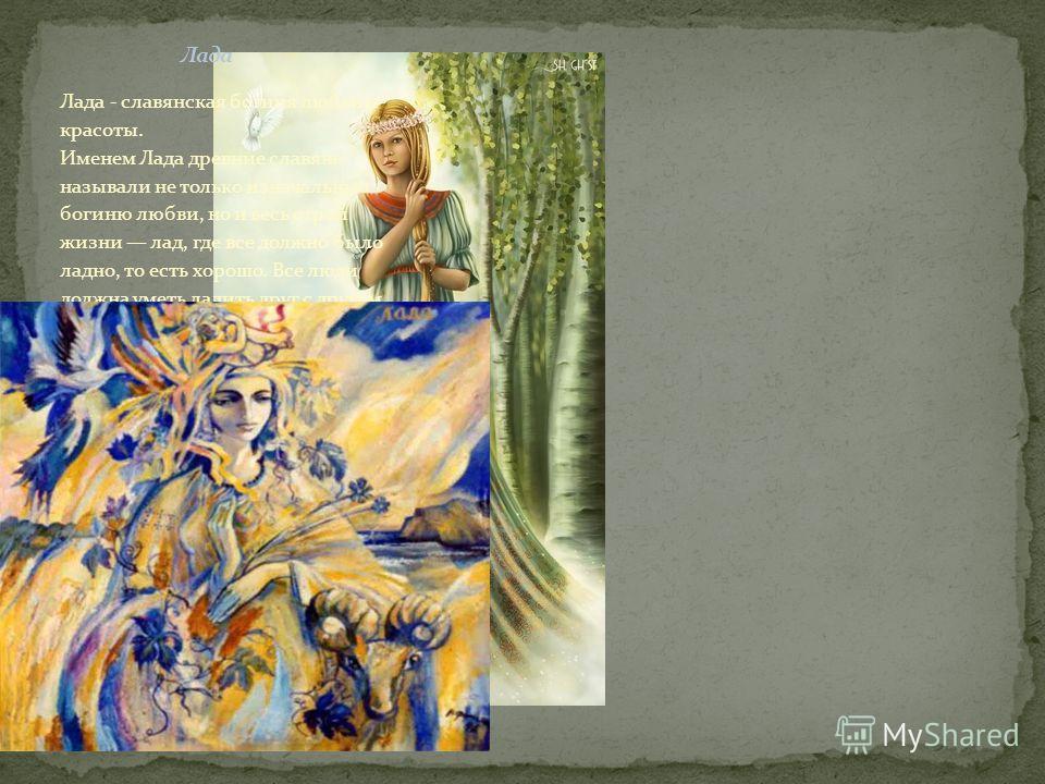 Лада - славянская богиня любви и красоты. Именем Лада древние славяне называли не только изначальную богиню любви, но и весь строй жизни лад, где все должно было ладно, то есть хорошо. Все люди должна уметь ладить друг с другом.