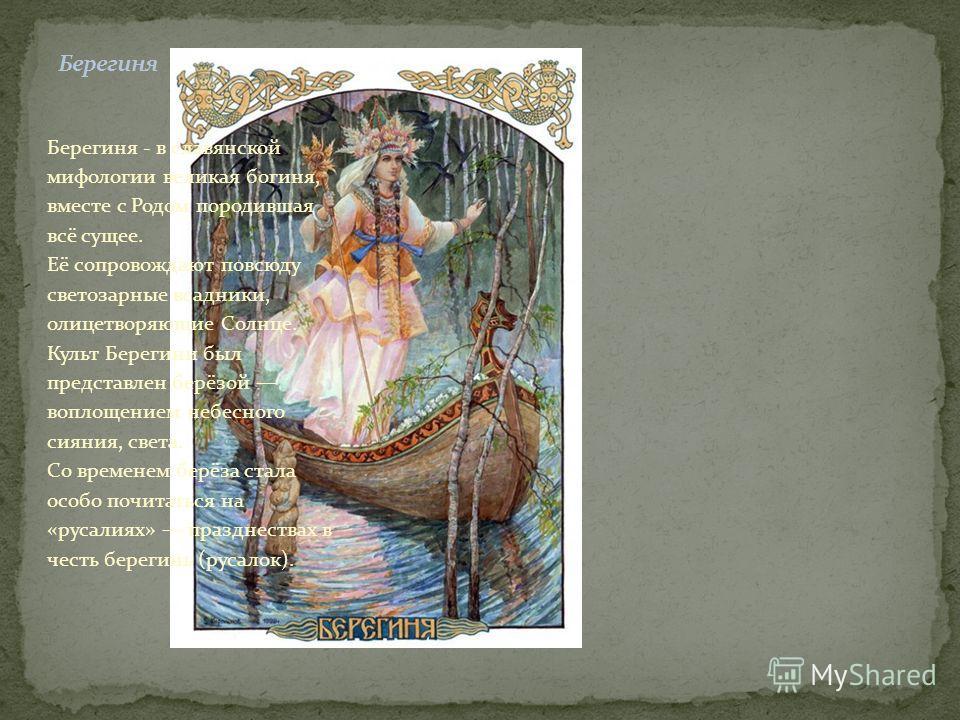 Берегиня - в славянской мифологии великая богиня, вместе с Родом породившая всё сущее. Её сопровождают повсюду светозарные всадники, олицетворяющие Солнце. Культ Берегини был представлен берёзой воплощением небесного сияния, света. Со временем берёза