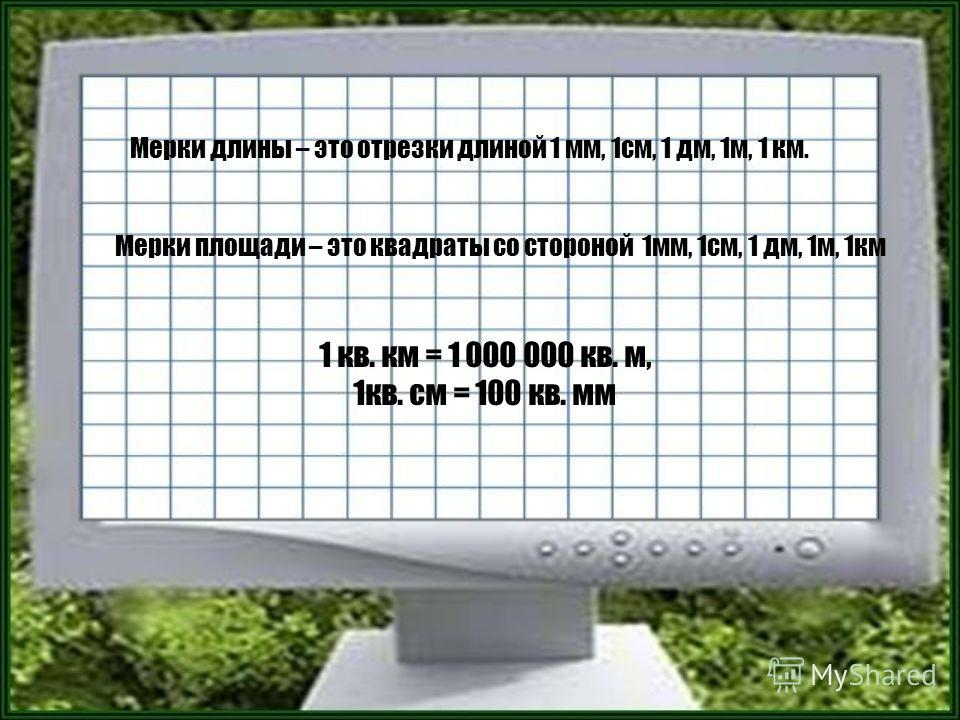 Мерки длины – это отрезки длиной 1 мм, 1см, 1 дм, 1м, 1 км. Мерки площади – это квадраты со стороной 1мм, 1см, 1 дм, 1м, 1км 1 кв. км = 1 000 000 кв. м, 1кв. см = 100 кв. мм
