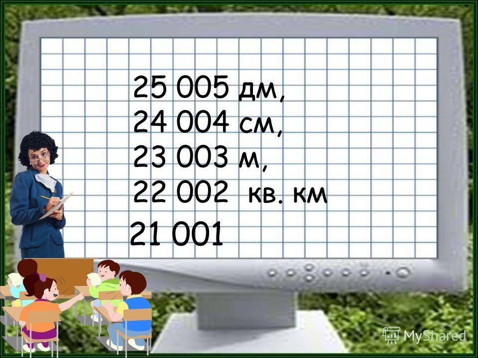 25 005 дм, 24 004 см, 23 003 м, 22 002 кв. км 21 001
