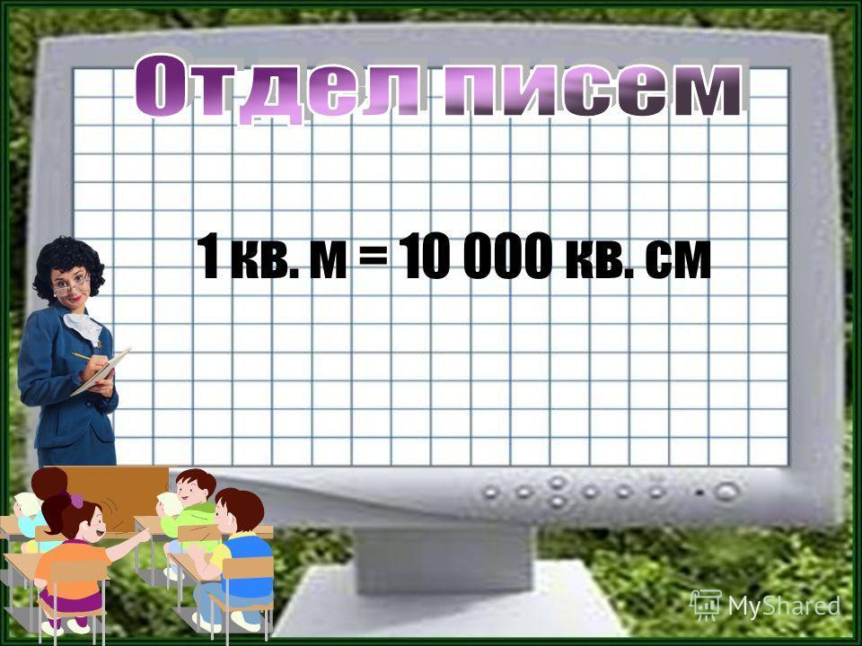 1 кв. м = 10 000 кв. см