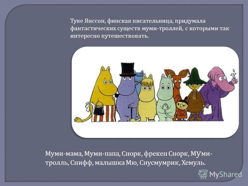 Муми - мама, Муми - папа, Снорк, фрекен Снорк, М у ми - тролль, Снифф, малышка Мю, Снусмумрик, Хемуль. Туве Янссон, финская писательница, придумала фантастических существ муми - троллей, с которыми так интересно путешествовать.