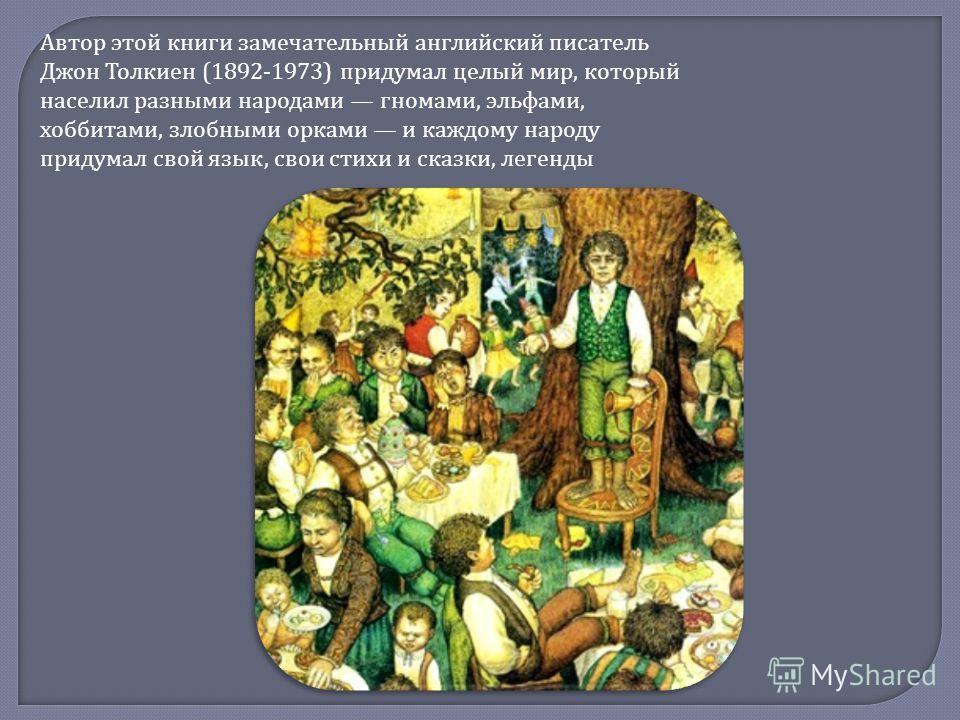 Автор этой книги замечательный английский писатель Джон Толкиен (1892-1973) придумал целый мир, который населил разными народами гномами, эльфами, хоббитами, злобными орками и каждому народу придумал свой язык, свои стихи и сказки, легенды