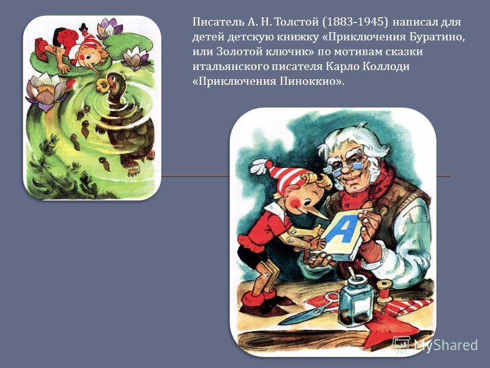 Писатель А. Н. Толстой (1883-1945) написал для детей детскую книжку « Приключения Буратино, или Золотой ключик » по мотивам сказки итальянского писателя Карло Коллоди « Приключения Пиноккио ».