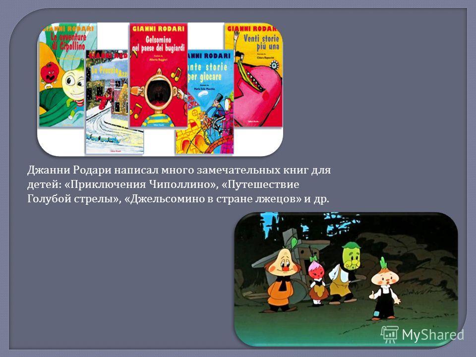 Джанни Родари написал много замечательных книг для детей : « Приключения Чиполлино », « Путешествие Голубой стрелы », « Джельсомино в стране лжецов » и др.