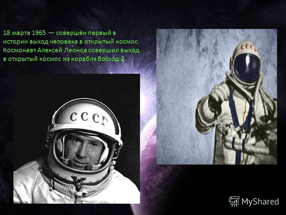 18 марта 1965 совершён первый в истории выход человека в открытый космос. Космонавт Алексей Леонов совершил выход в открытый космос из корабля Восход-2. (СССР).