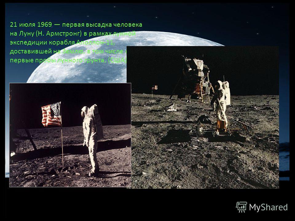 21 июля 1969 первая высадка человека на Луну (Н. Армстронг) в рамках лунной экспедиции корабля Аполлон-11, доставившей на Землю, в том числе и первые пробы лунного грунта. (США).