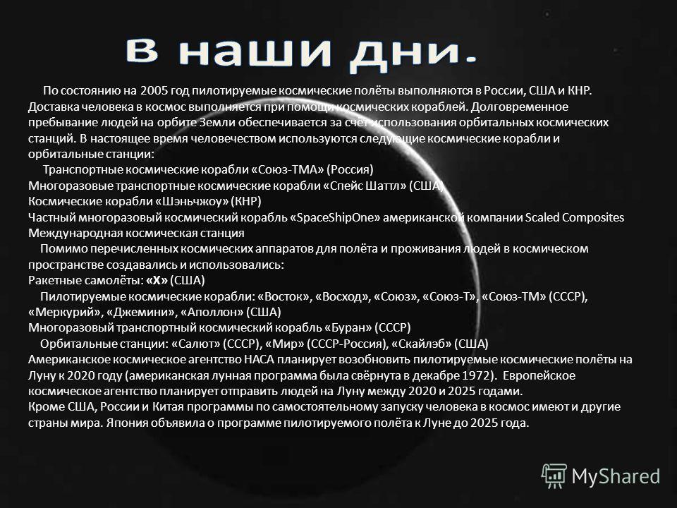 По состоянию на 2005 год пилотируемые космические полёты выполняются в России, США и КНР. Доставка человека в космос выполняется при помощи космических кораблей. Долговременное пребывание людей на орбите Земли обеспечивается за счёт использования орб