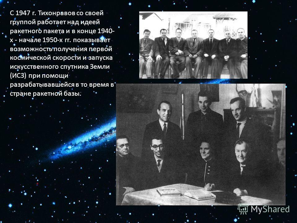 С 1947 г. Тихонравов со своей группой работает над идеей ракетного пакета и в конце 1940- х - начале 1950-х гг. показывает возможность получения первой космической скорости и запуска искусственного спутника Земли (ИСЗ) при помощи разрабатывавшейся в