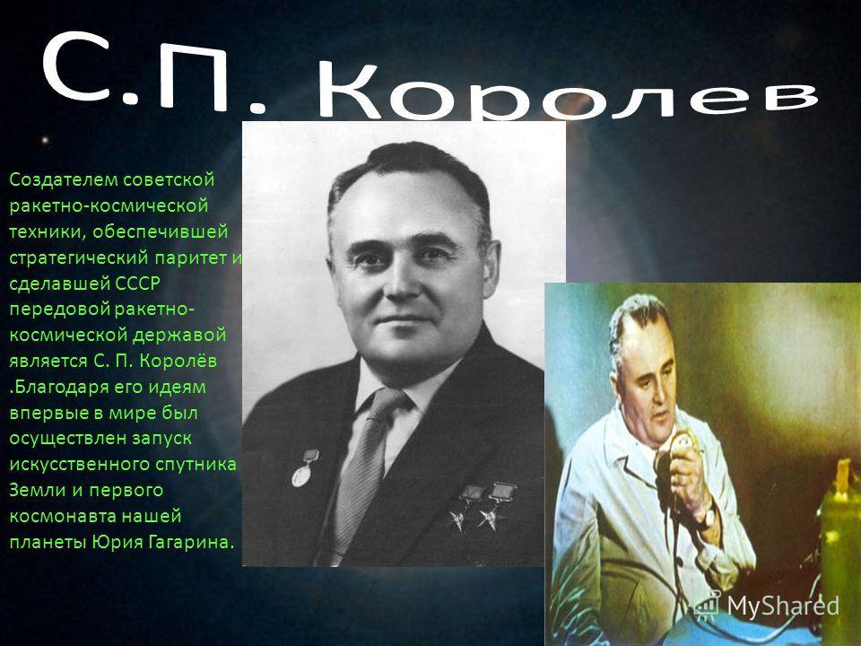 Создателем советской ракетно-космической техники, обеспечившей стратегический паритет и сделавшей СССР передовой ракетно- космической державой является С. П. Королёв.Благодаря его идеям впервые в мире был осуществлен запуск искусственного спутника Зе