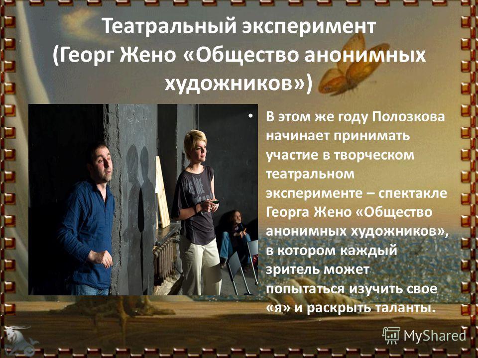Театральный эксперимент (Георг Жено «Общество анонимных художников») В этом же году Полозкова начинает принимать участие в творческом театральном эксперименте – спектакле Георга Жено «Общество анонимных художников», в котором каждый зритель может поп