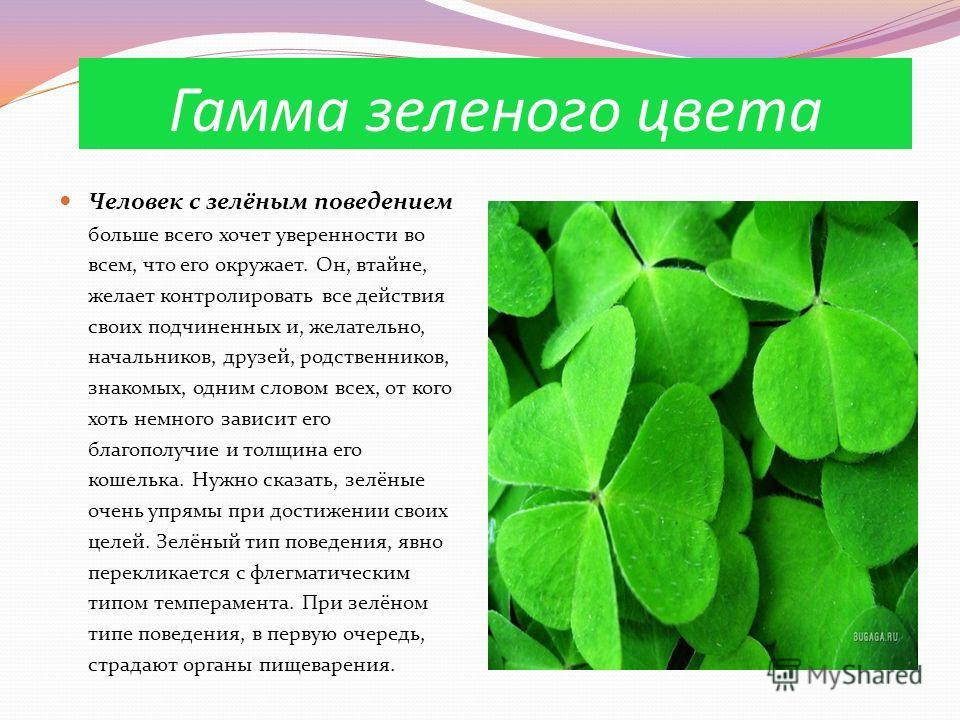 Гамма зеленого цвета Человек с зелёным поведением больше всего хочет уверенности во всем, что его окружает. Он, втайне, желает контролировать все действия своих подчиненных и, желательно, начальников, друзей, родственников, знакомых, одним словом все