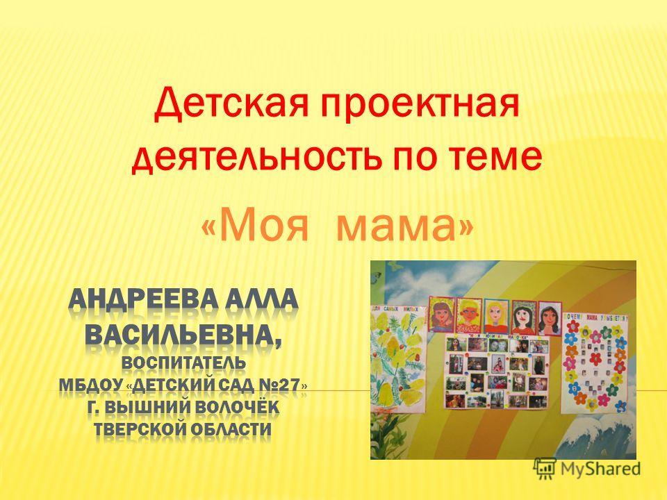 Детская проектная деятельность по теме «Моя мама»