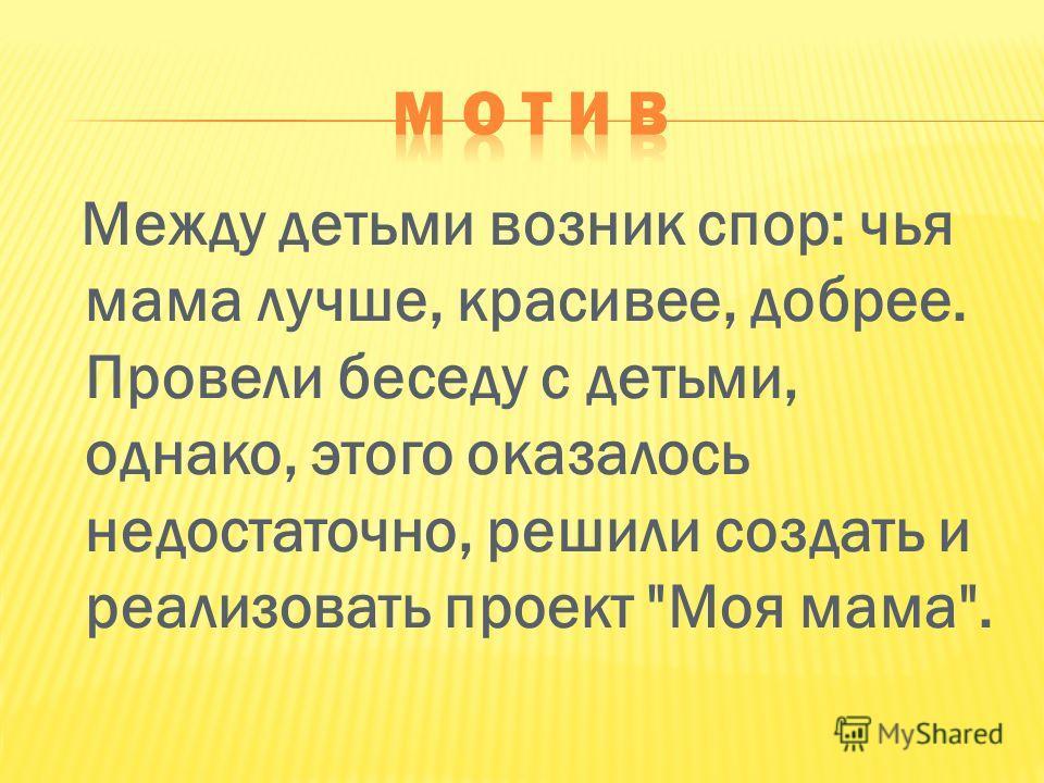 Между детьми возник спор: чья мама лучше, красивее, добрее. Провели беседу с детьми, однако, этого оказалось недостаточно, решили создать и реализовать проект Моя мама.