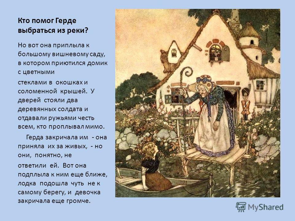 Кто помог Герде выбраться из реки? Но вот она приплыла к большому вишневому саду, в котором приютился домик с цветными стеклами в окошках и соломенной крышей. У дверей стояли два деревянных солдата и отдавали ружьями честь всем, кто проплывал мимо. Г
