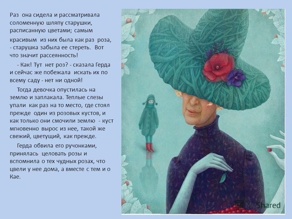 Раз она сидела и рассматривала соломенную шляпу старушки, расписанную цветами; самым красивым из них была как раз роза, - старушка забыла ее стереть. Вот что значит рассеянность! - Как! Тут нет роз? - сказала Герда и сейчас же побежала искать их по в