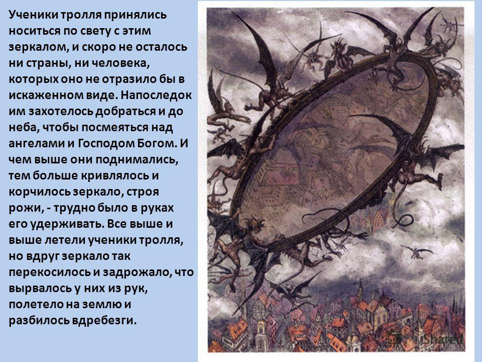 Ученики тролля принялись носиться по свету с этим зеркалом, и скоро не осталось ни страны, ни человека, которых оно не отразило бы в искаженном виде. Напоследок им захотелось добраться и до неба, чтобы посмеяться над ангелами и Господом Богом. И чем