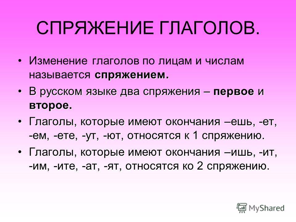 СПРЯЖЕНИЕ ГЛАГОЛОВ. Изменение глаголов по лицам и числам называется с сс спряжением. В русском языке два спряжения – первое и второе. Глаголы, которые имеют окончания –ешь, -ет, -ем, -ете, -ут, -ют, относятся к 1 спряжению. Глаголы, которые имеют око