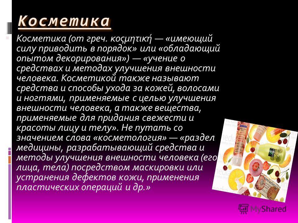 Косметика Косметика (от греч. κοςμητική «имеющий силу приводить в порядок» или «обладающий опытом декорирования») «учение о средствах и методах улучшения внешности человека. Косметикой также называют средства и способы ухода за кожей, волосами и ногт