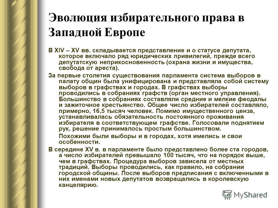 Эволюция избирательного права в Западной Европе В ХIV – ХV вв. складывается представление и о статусе депутата, которое включало ряд юридических привилегий, прежде всего депутатскую неприкосновенность (охрана жизни и имущества, свобода от ареста). За