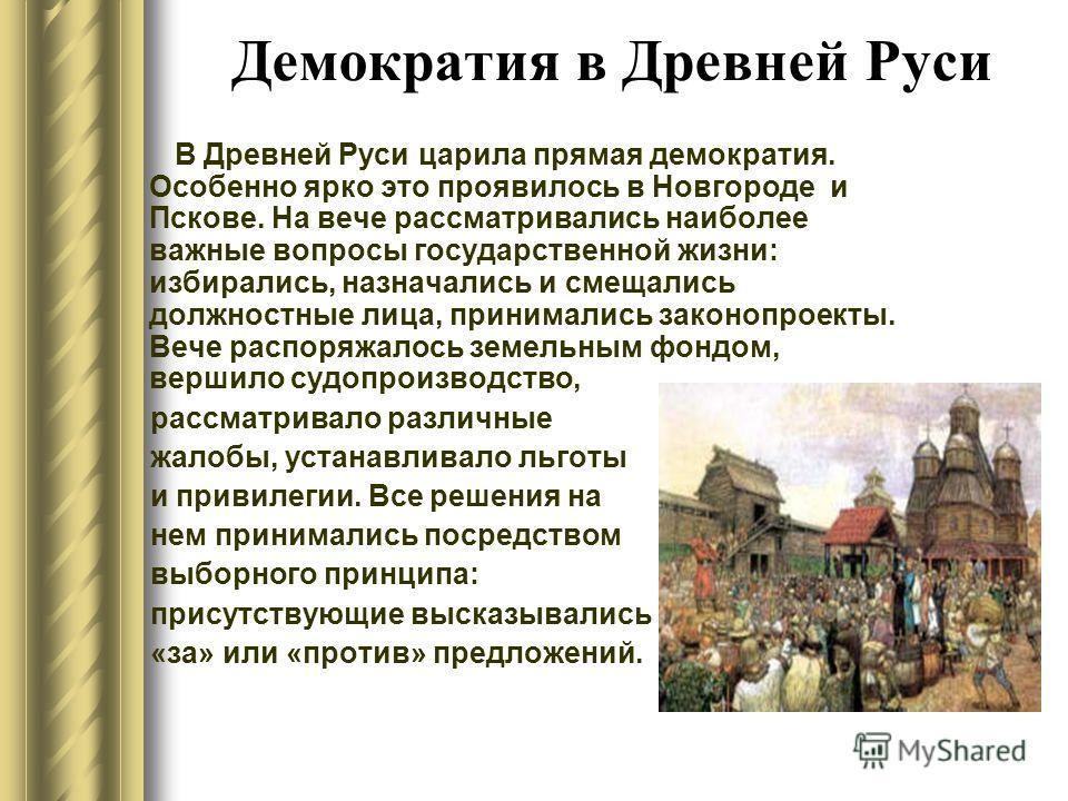 Демократия в Древней Руси В Древней Руси царила прямая демократия. Особенно ярко это проявилось в Новгороде и Пскове. На вече рассматривались наиболее важные вопросы государственной жизни: избирались, назначались и смещались должностные лица, принима