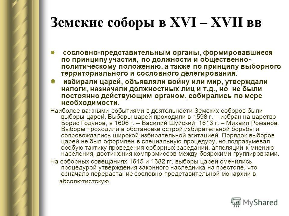 Земские соборы в XVI – XVII вв сословно-представительным органы, формировавшиеся по принципу участия, по должности и общественно- политическому положению, а также по принципу выборного территориального и сословного делегирования. избирали царей, объя