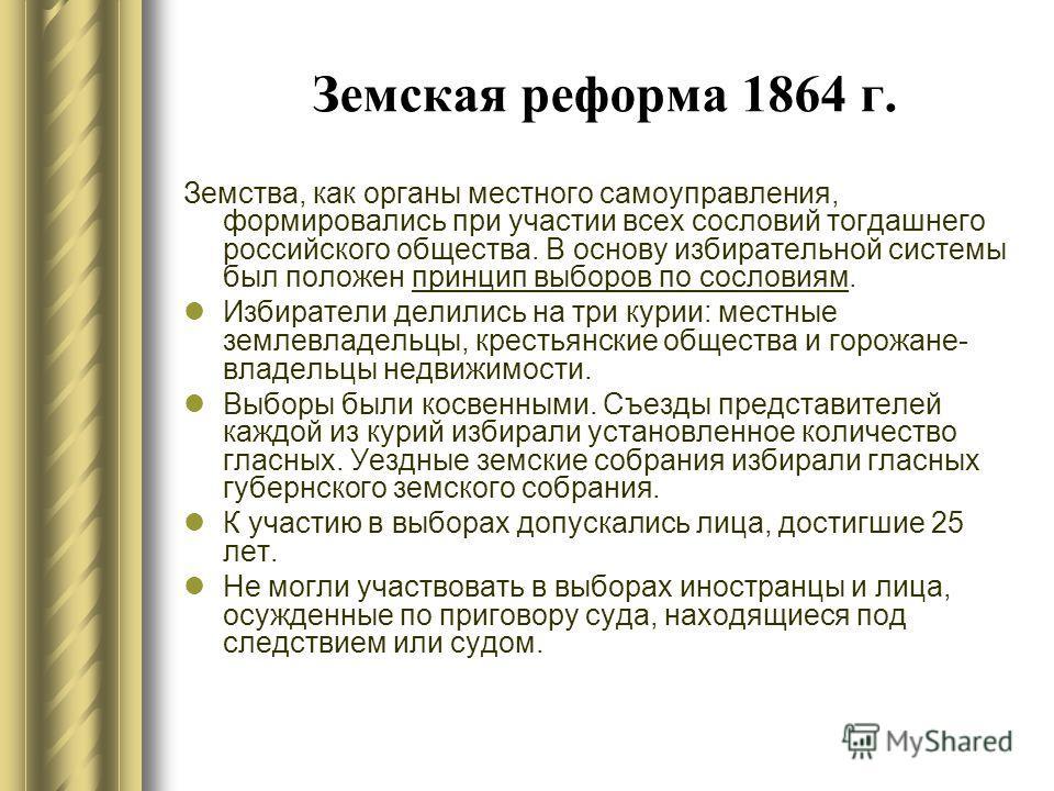 Земская реформа 1864 г. Земства, как органы местного самоуправления, формировались при участии всех сословий тогдашнего российского общества. В основу избирательной системы был положен принцип выборов по сословиям. Избиратели делились на три курии: м