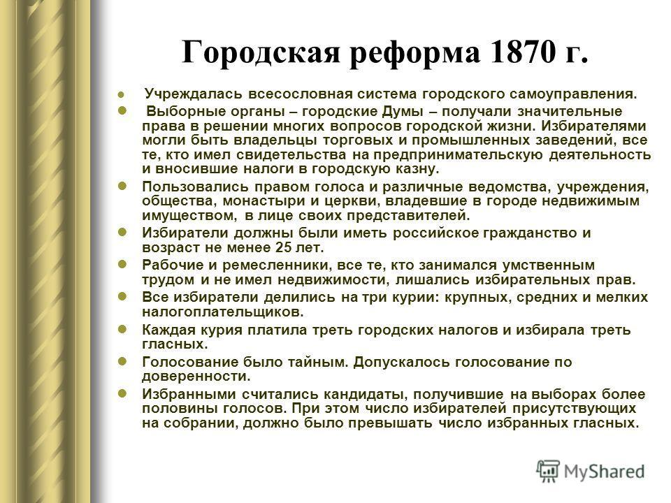 Городская реформа 1870 г. Учреждалась всесословная система городского самоуправления. Выборные органы – городские Думы – получали значительные права в решении многих вопросов городской жизни. Избирателями могли быть владельцы торговых и промышленных