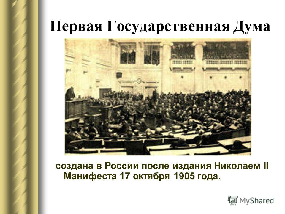 Первая Государственная Дума создана в России после издания Николаем II Манифеста 17 октября 1905 года.
