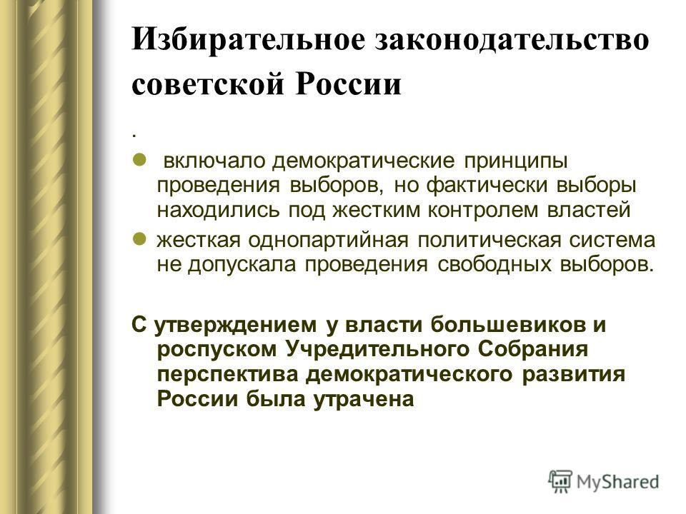 Избирательное законодательство советской России. включало демократические принципы проведения выборов, но фактически выборы находились под жестким контролем властей жесткая однопартийная политическая система не допускала проведения свободных выборов.