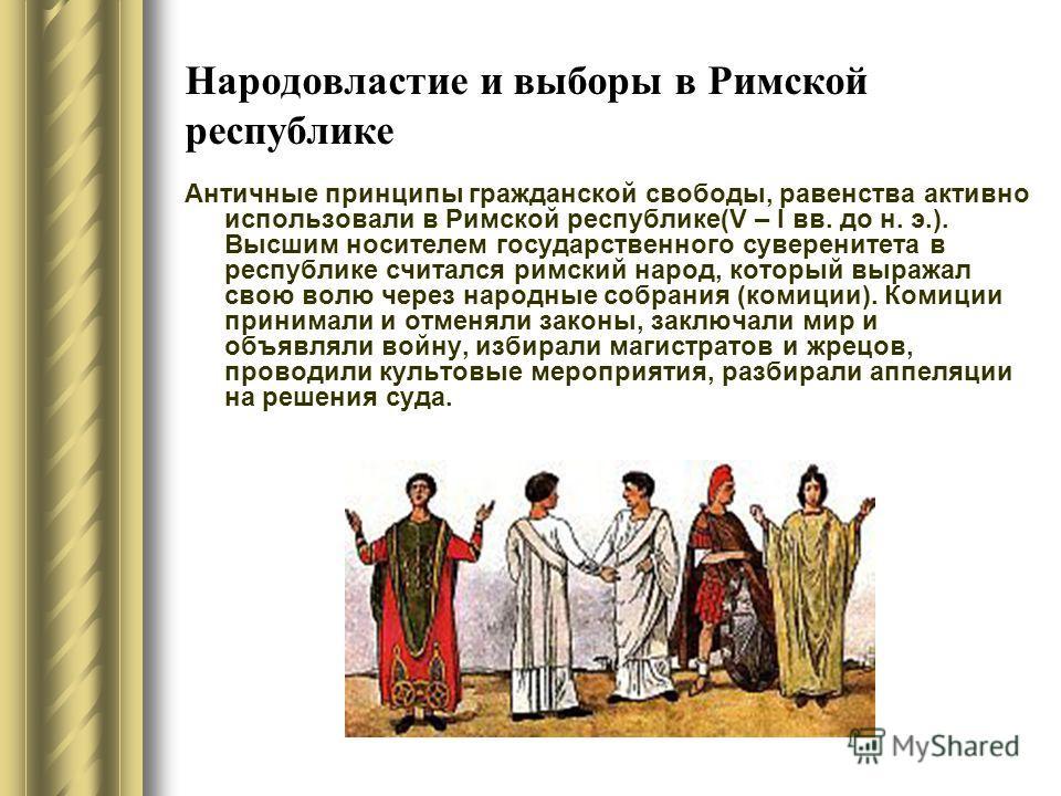 Народовластие и выборы в Римской республике Античные принципы гражданской свободы, равенства активно использовали в Римской республике(V – I вв. до н. э.). Высшим носителем государственного суверенитета в республике считался римский народ, который вы