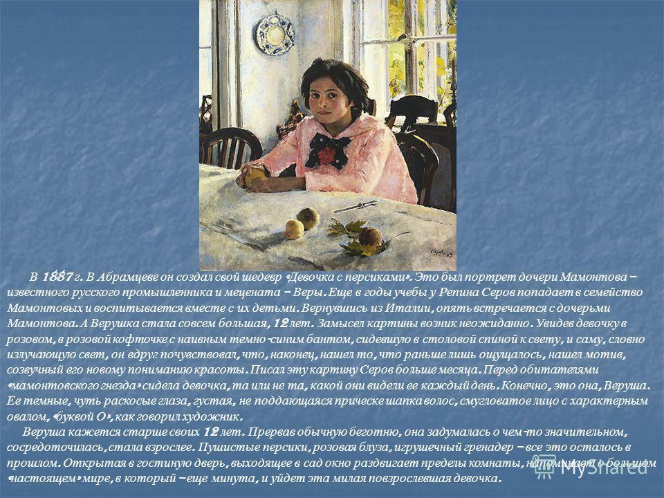 В 1887 г. В Абрамцеве он создал свой шедевр « Девочка с персиками ». Это был портрет дочери Мамонтова – известного русского промышленника и мецената – Веры. Еще в годы учебы у Репина Серов попадает в семейство Мамонтовых и воспитывается вместе с их д