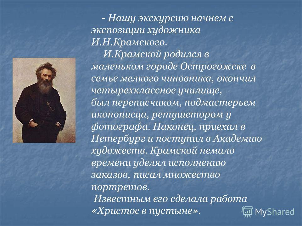 - Нашу экскурсию начнем с экспозиции художника И.Н.Крамского. И.Крамской родился в маленьком городе Острогожске в семье мелкого чиновника, окончил четырехклассное училище, был переписчиком, подмастерьем иконописца, ретушетором у фотографа. Наконец, п