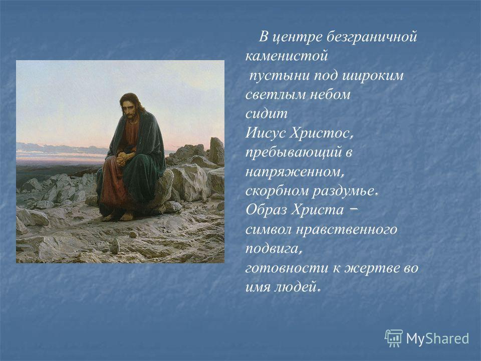 В центре безграничной каменистой пустыни под широким светлым небом сидит Иисус Христос, пребывающий в напряженном, скорбном раздумье. Образ Христа – символ нравственного подвига, готовности к жертве во имя людей.